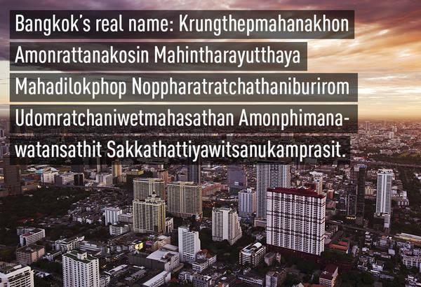 Thủ đô Bangkok của Thái Lan thực ra có tên đầy đủ là Krungthepmahanakhon Amonrattanakosin Mahintharayutthaya Mahadilokphop Noppharatratchathaniburirom Udomratchaniwetmahasathan Amonphimanawatansathit Sakkathattiyawitsanukamprasit.