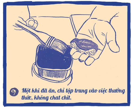 Thưởng thức sushi là cả một nghệ thuật, bạn không nên vừa nhai nhồm nhoàm vừa nói chuyện sẽ bị sao lãng, không cảm nhận được trọn vẹn miếng ngon. Một khi miếng sushi đã bưng ra trước mặt, hãy tập trung vào việc ăn mà thôi.