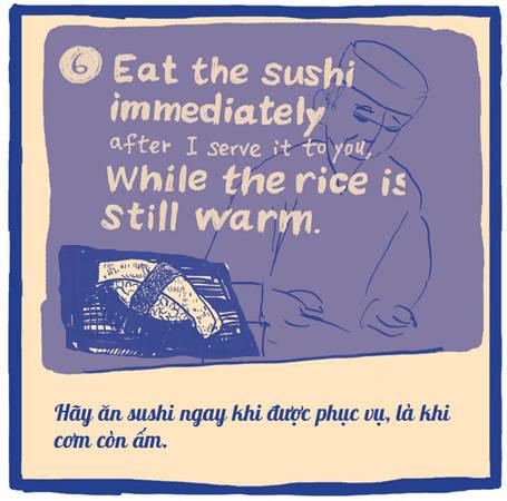 Sushi ngon một phần lớn là nhờ dùng cơm nóng thay vì cơm nguội. Bạn hãy thưởng thức ngay chúng vào thời điểm tinh tế nhất. Các nhà hàng sushi đúng điệu không bao giờ phục vụ nhiều miếng sushi cùng lúc vì sợ chúng sẽ nguội. Họ sẽ phục vụ từng chút một.