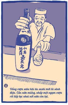 Sự kết hợp giữa sushi và sake thực sự rất tuyệt vời. Đầu bếp khuyên rằng hãy nhai miếng sushi chầm chậm, đừng nuốt chửng, để hương vị của món ăn lan tỏa trong miệng rồi nhấp một ngụm rượu sake trước khi cho nốt phần còn lại vào miệng.